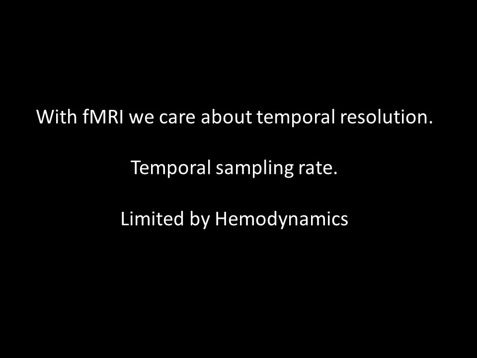 With fMRI we care about temporal resolution. Temporal sampling rate
