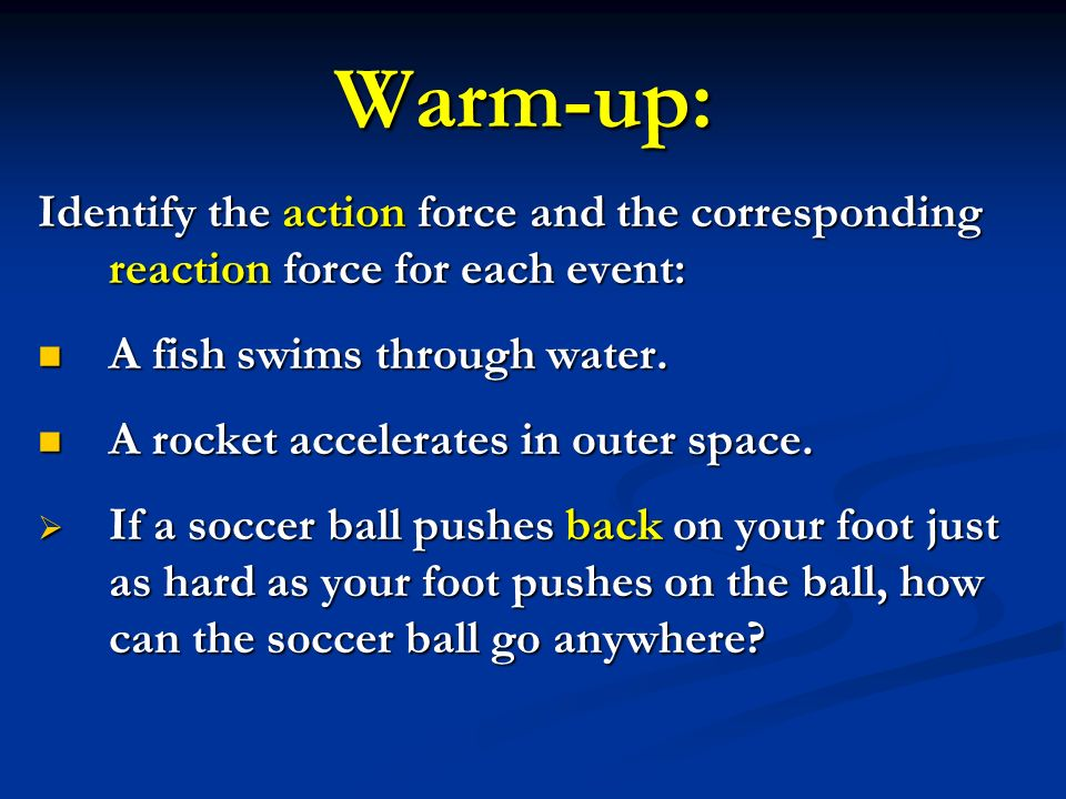 Warm-up: Identify the action force and the corresponding reaction force for each event: A fish swims through water.