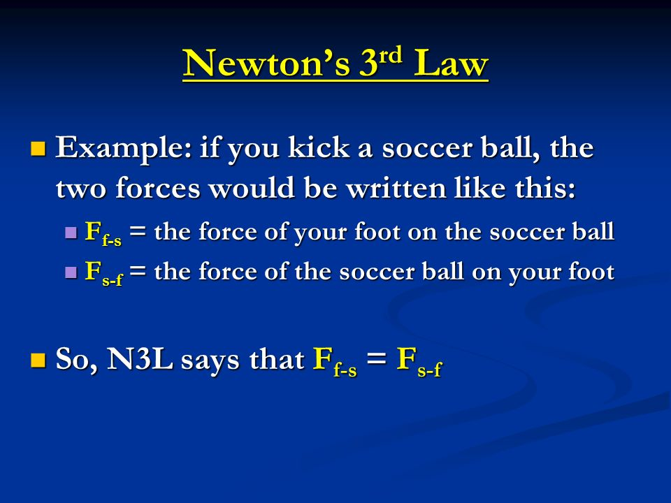 Newton's 3rd Law Example: if you kick a soccer ball, the two forces would be written like this: Ff-s = the force of your foot on the soccer ball.