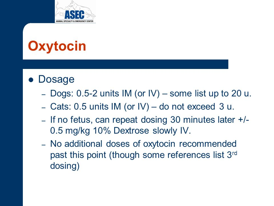 Oxytocin Dosage Dogs: 0.5-2 units IM (or IV) – some list up to 20 u.