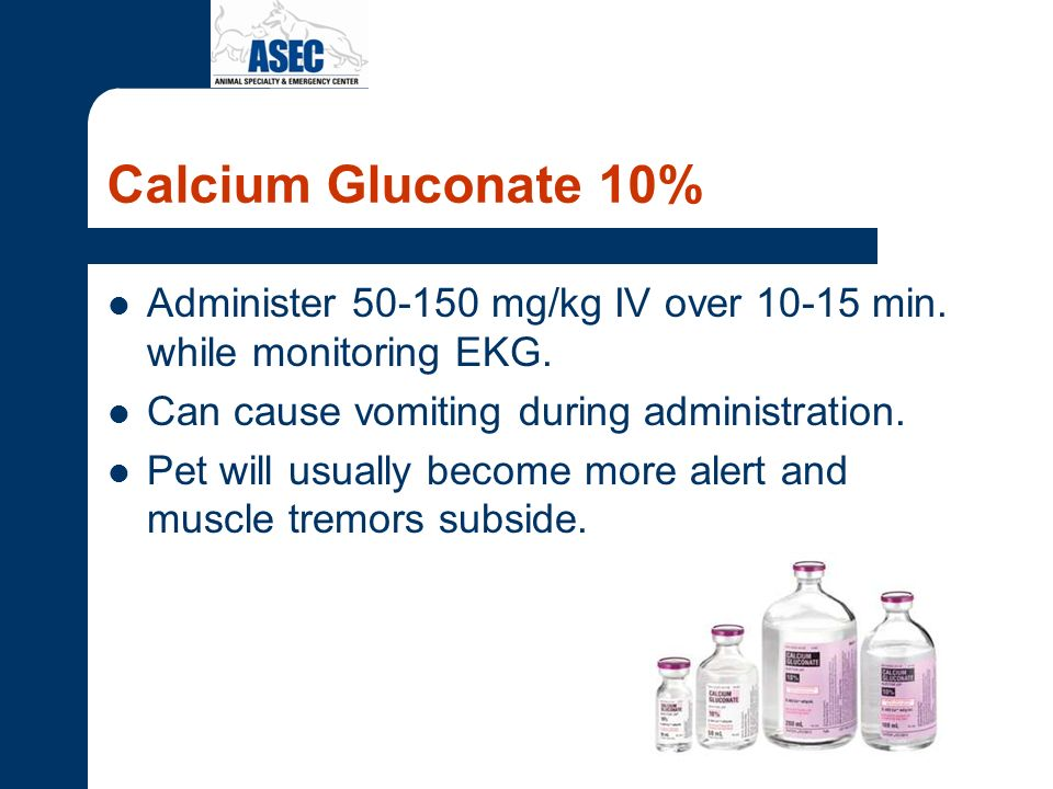 Calcium Gluconate 10% Administer 50-150 mg/kg IV over 10-15 min. while monitoring EKG. Can cause vomiting during administration.