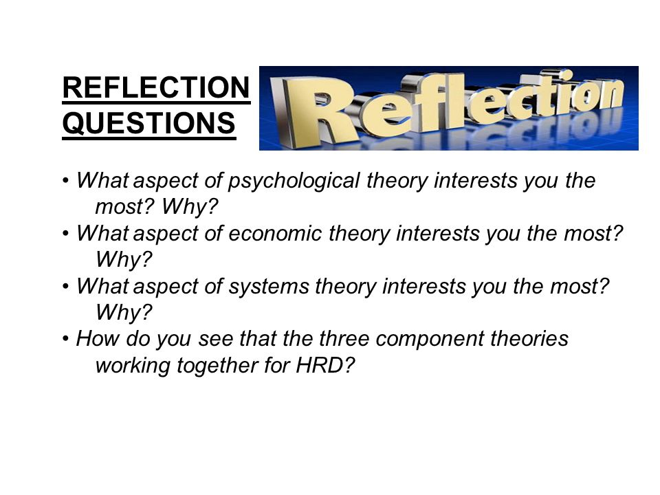 REFLECTION QUESTIONS. • What aspect of psychological theory interests you the most Why
