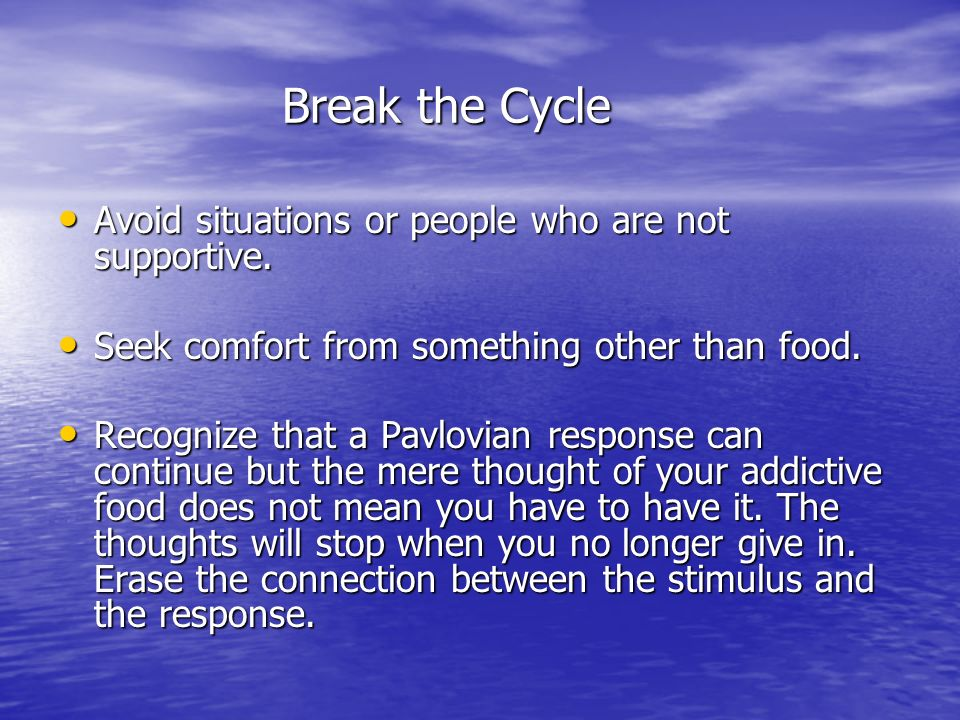 Break the Cycle Avoid situations or people who are not supportive.