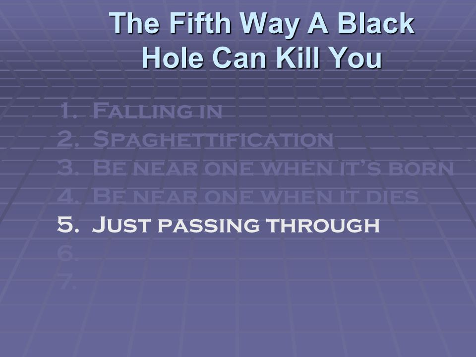 The Fifth Way A Black Hole Can Kill You