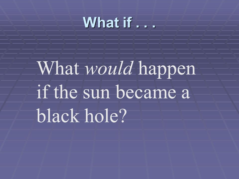 What if . . . What would happen if the sun became a black hole