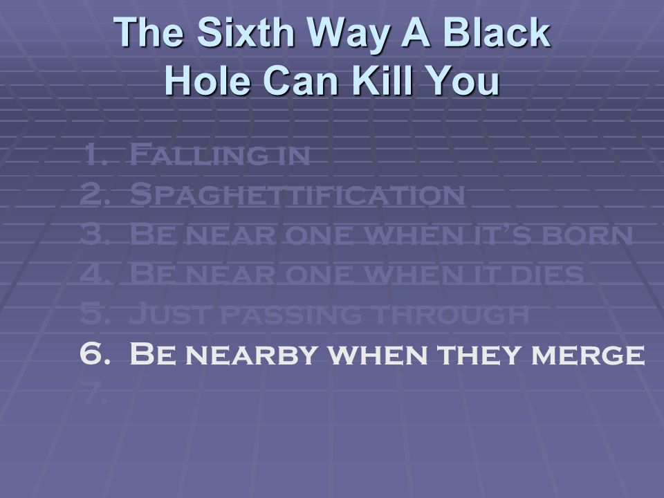 The Sixth Way A Black Hole Can Kill You