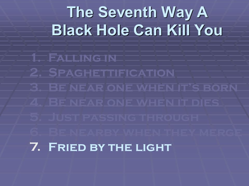 The Seventh Way A Black Hole Can Kill You