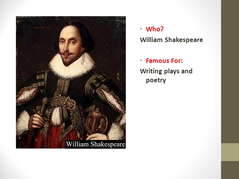 Who William Shakespeare Famous For: Writing plays and poetry