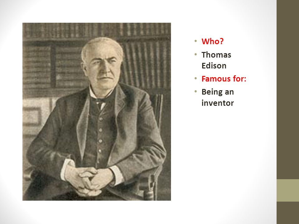 Who Thomas Edison Famous for: Being an inventor