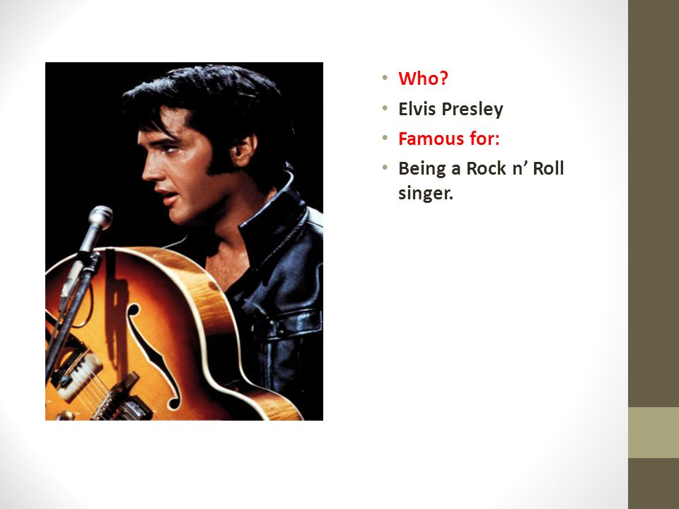 Who Elvis Presley Famous for: Being a Rock n' Roll singer.