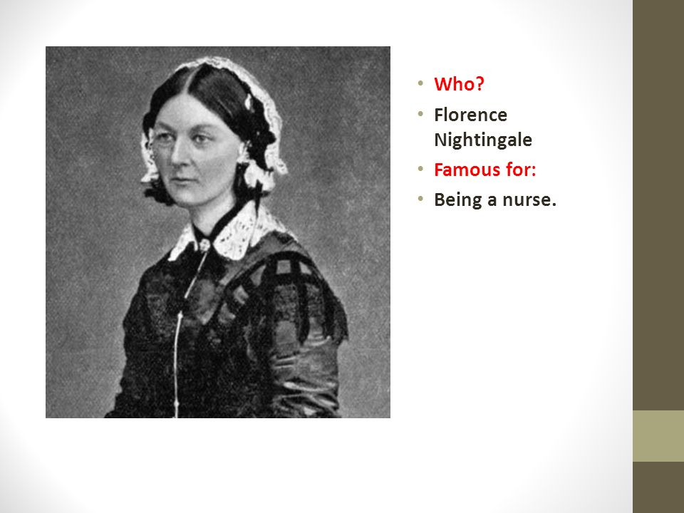 Who Florence Nightingale Famous for: Being a nurse.