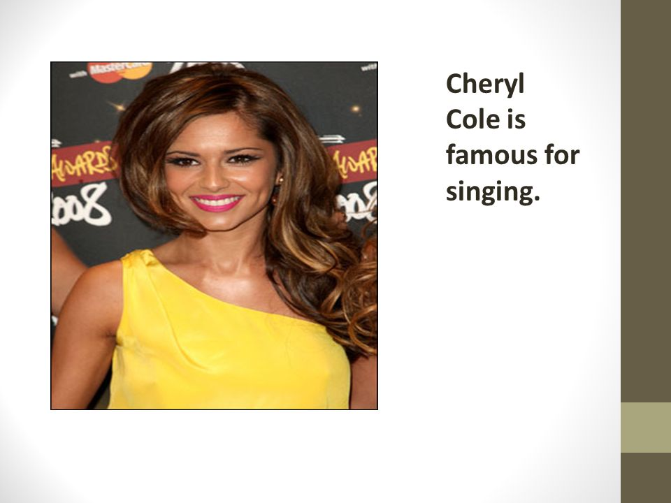 Cheryl Cole is famous for singing.