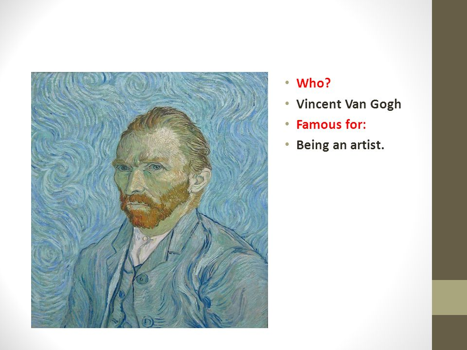 Who Vincent Van Gogh Famous for: Being an artist.