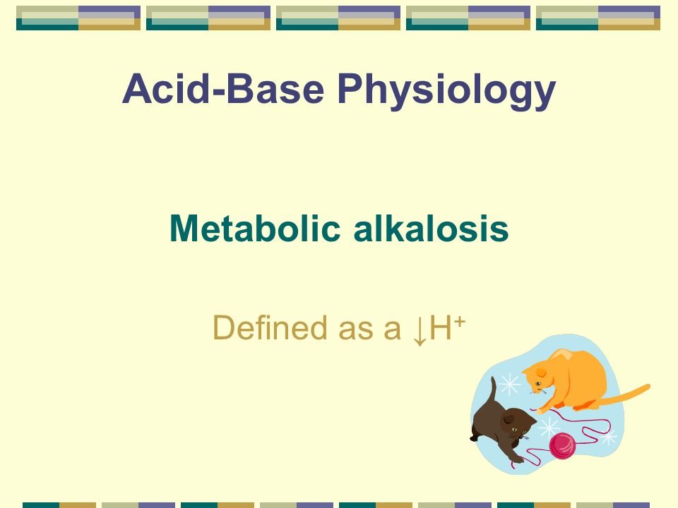 Acid-Base Physiology Metabolic alkalosis Defined as a ↓H+