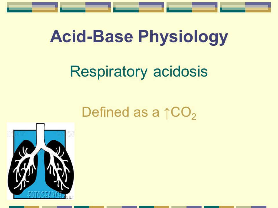 Acid-Base Physiology Respiratory acidosis Defined as a ↑CO2