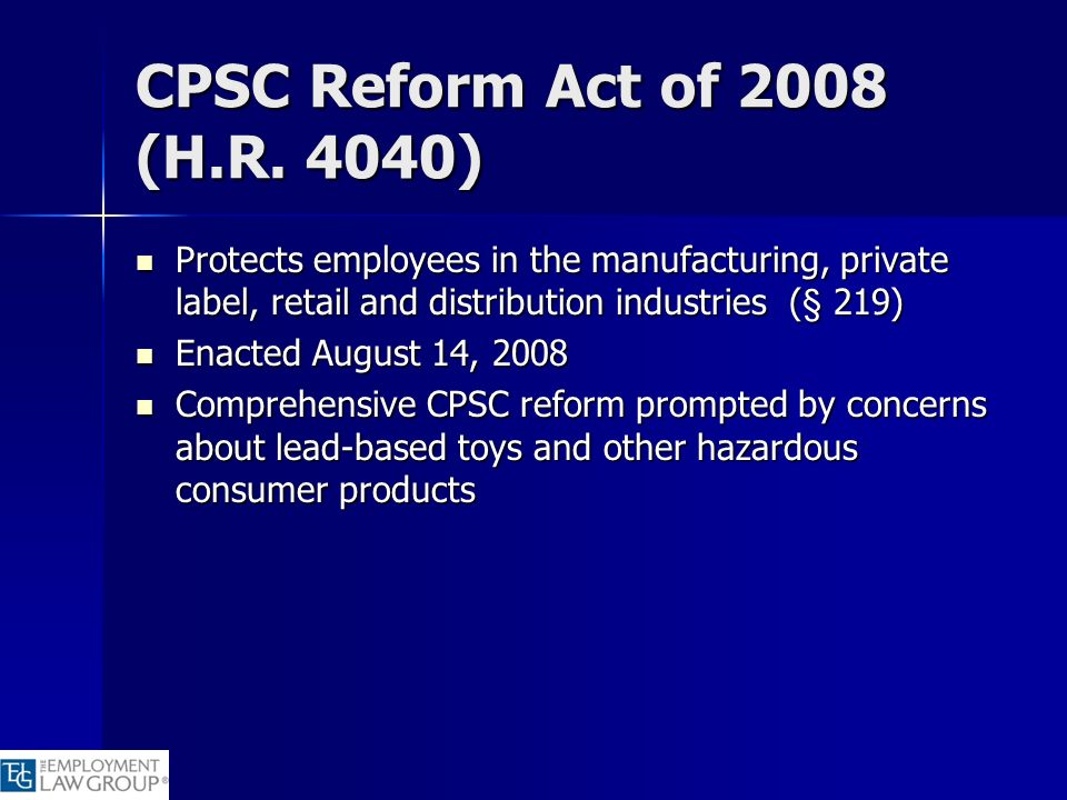 CPSC Reform Act of 2008 (H.R. 4040) Protects employees in the manufacturing, private label, retail and distribution industries (§ 219)