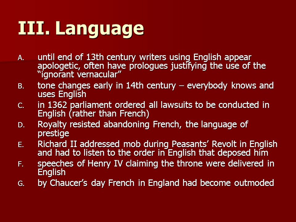 III. Language until end of 13th century writers using English appear apologetic, often have prologues justifying the use of the ignorant vernacular