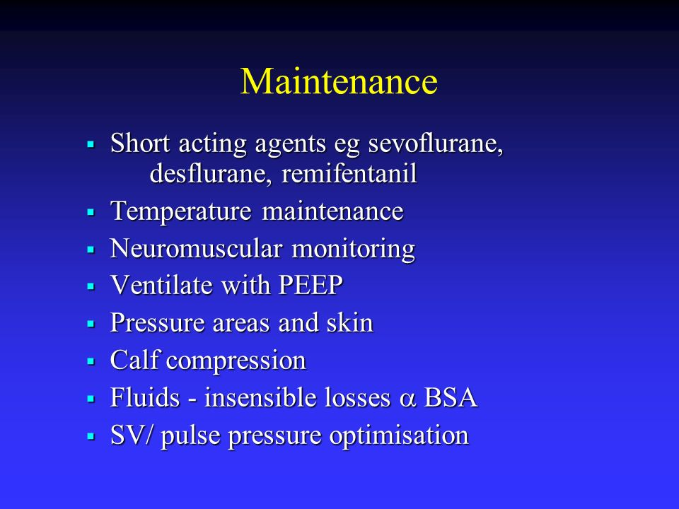 Maintenance Short acting agents eg sevoflurane, desflurane, remifentanil. Temperature maintenance.
