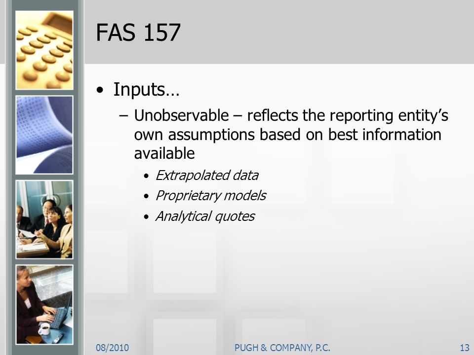 FAS 157Inputs… Unobservable – reflects the reporting entity's own assumptions based on best information available.