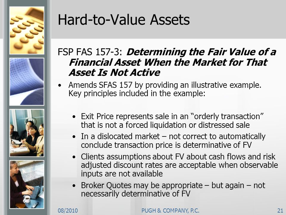 Hard-to-Value Assets FSP FAS 157-3: Determining the Fair Value of a Financial Asset When the Market for That Asset Is Not Active.