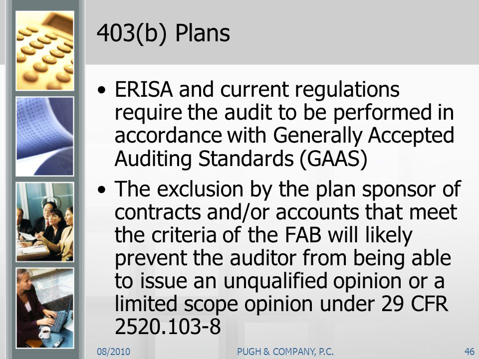 403(b) Plans ERISA and current regulations require the audit to be performed in accordance with Generally Accepted Auditing Standards (GAAS)