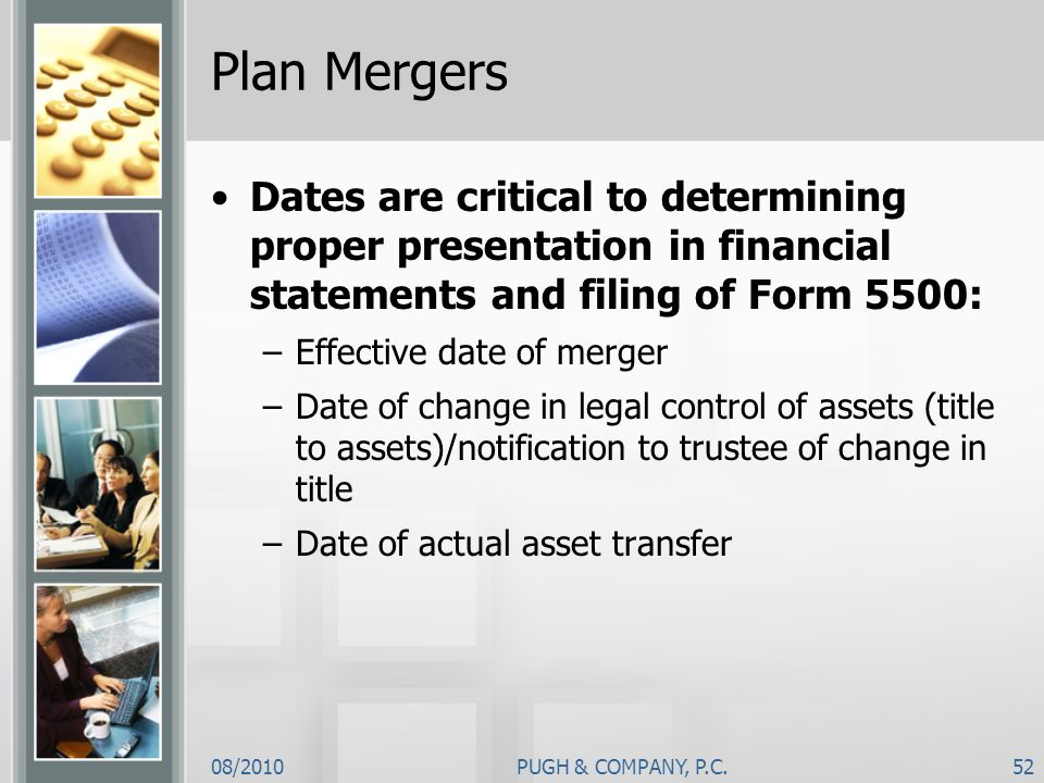 Plan MergersDates are critical to determining proper presentation in financial statements and filing of Form 5500: