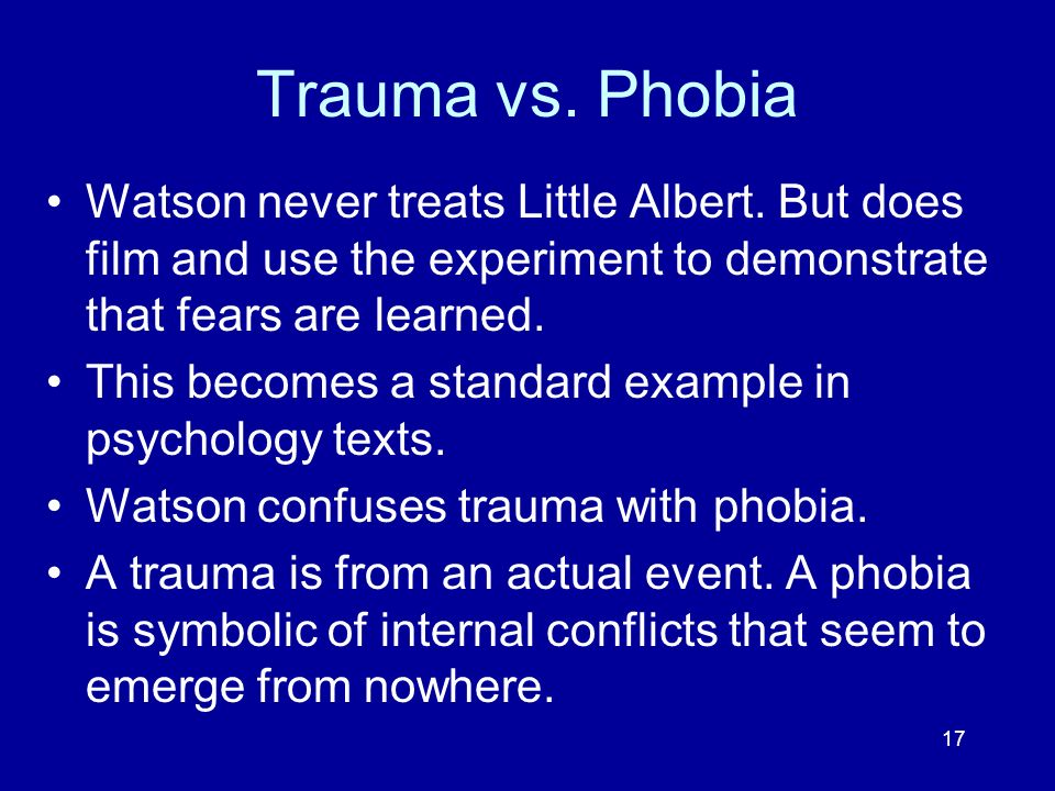 Trauma vs. PhobiaWatson never treats Little Albert. But does film and use the experiment to demonstrate that fears are learned.