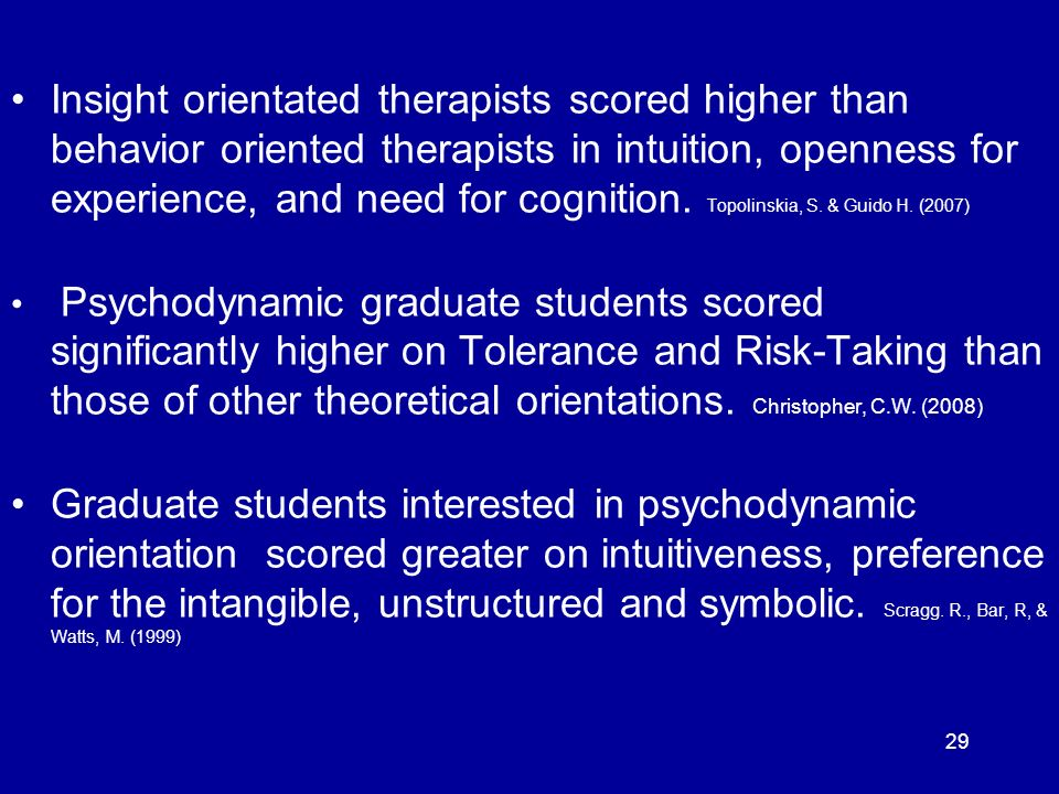 Insight orientated therapists scored higher than behavior oriented therapists in intuition, openness for experience, and need for cognition. Topolinskia, S. & Guido H. (2007)