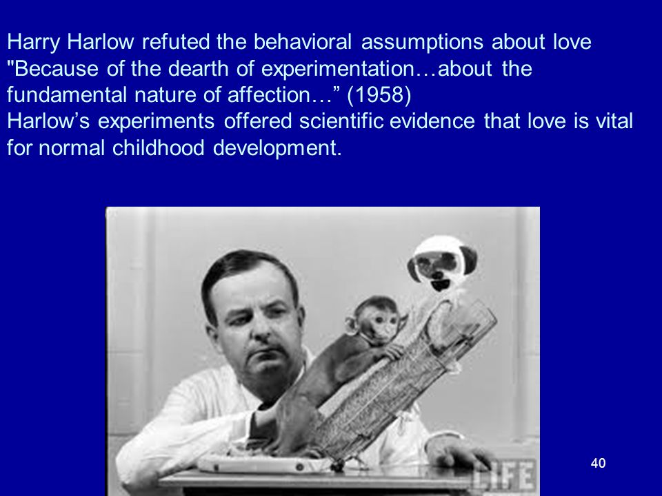 Harry Harlow refuted the behavioral assumptions about love Because of the dearth of experimentation…about the fundamental nature of affection… (1958) Harlow's experiments offered scientific evidence that love is vital for normal childhood development.