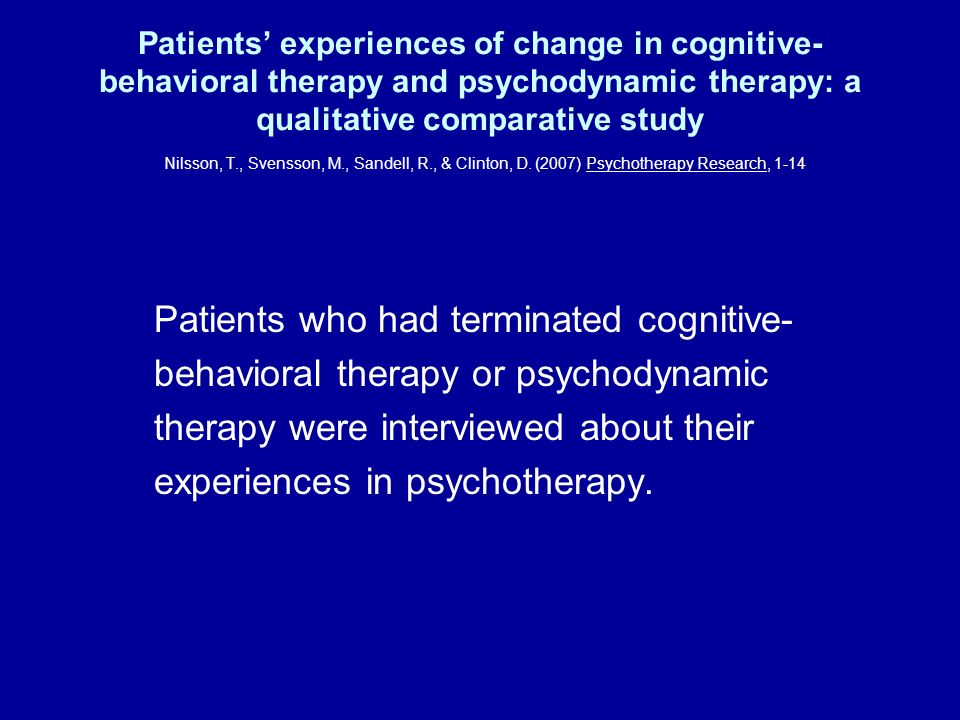 Patients' experiences of change in cognitive-behavioral therapy and psychodynamic therapy: a qualitative comparative study Nilsson, T., Svensson, M., Sandell, R., & Clinton, D. (2007) Psychotherapy Research, 1-14