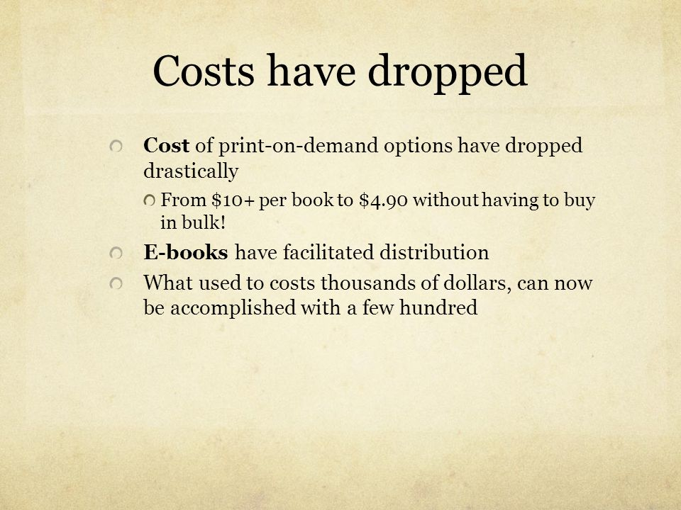 Costs have dropped Cost of print-on-demand options have dropped drastically. From $10+ per book to $4.90 without having to buy in bulk!