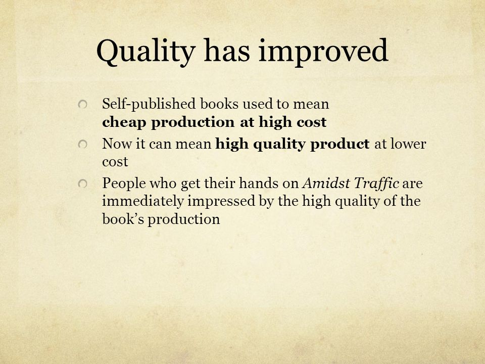 Quality has improved Self-published books used to mean cheap production at high cost. Now it can mean high quality product at lower cost.