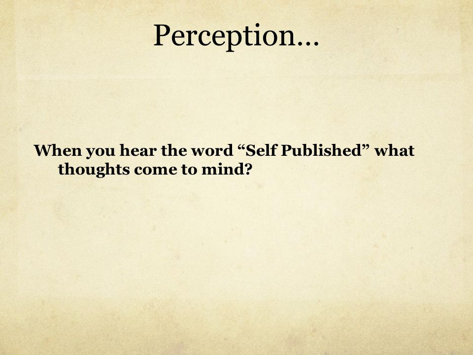 Perception… When you hear the word Self Published what thoughts come to mind