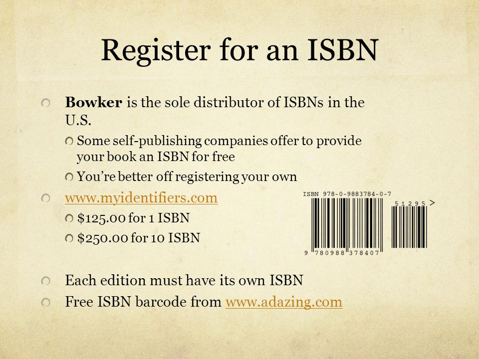 Register for an ISBNBowker is the sole distributor of ISBNs in the U.S. Some self-publishing companies offer to provide your book an ISBN for free.