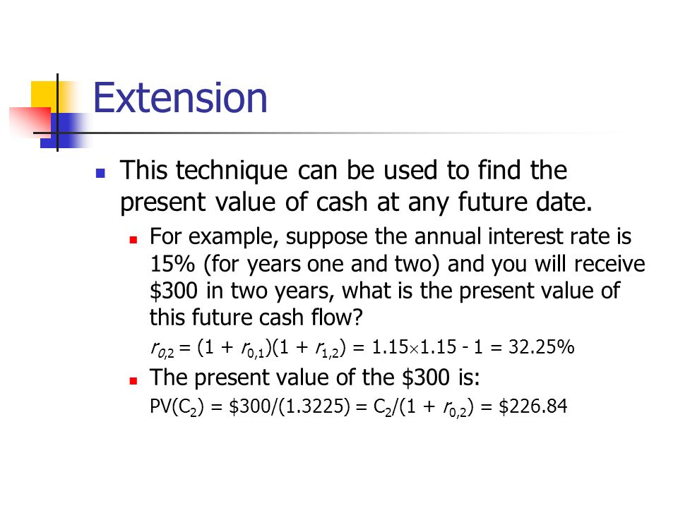Extension This technique can be used to find the present value of cash at any future date.