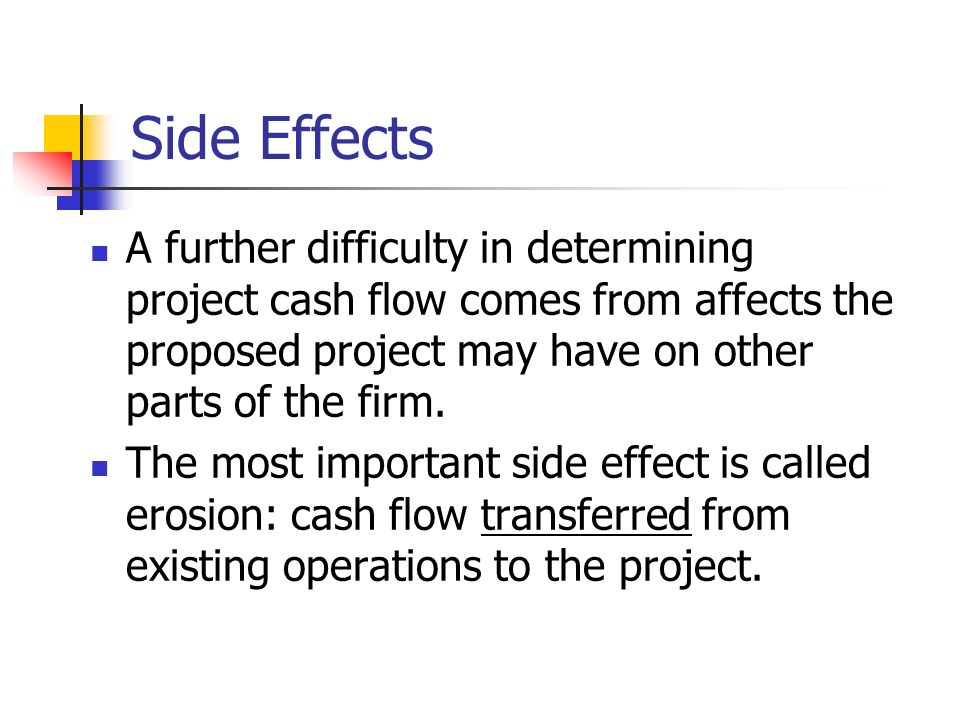 Side Effects A further difficulty in determining project cash flow comes from affects the proposed project may have on other parts of the firm.