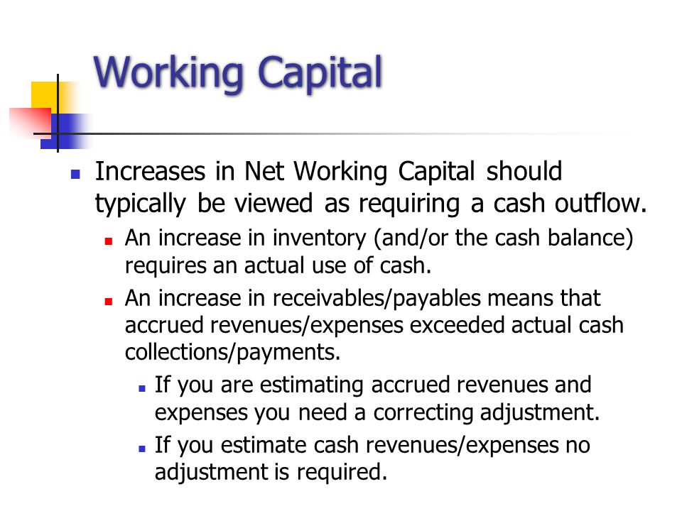Working Capital Increases in Net Working Capital should typically be viewed as requiring a cash outflow.