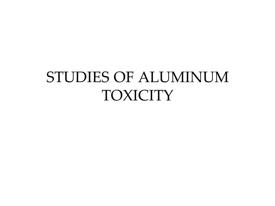 STUDIES OF ALUMINUM TOXICITY