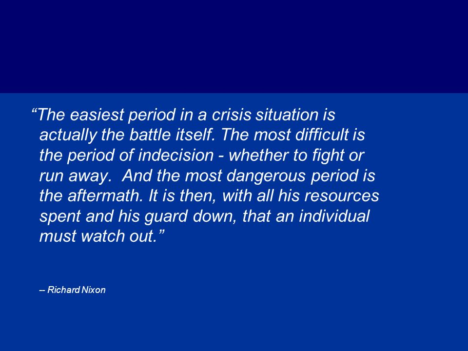The easiest period in a crisis situation is actually the battle itself. The most difficult is the period of indecision - whether to fight or run away. And the most dangerous period is the aftermath. It is then, with all his resources spent and his guard down, that an individual must watch out.
