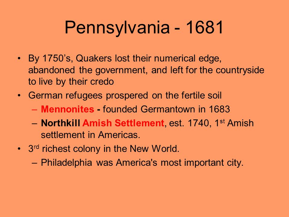 Pennsylvania - 1681 By 1750's, Quakers lost their numerical edge, abandoned the government, and left for the countryside to live by their credo.