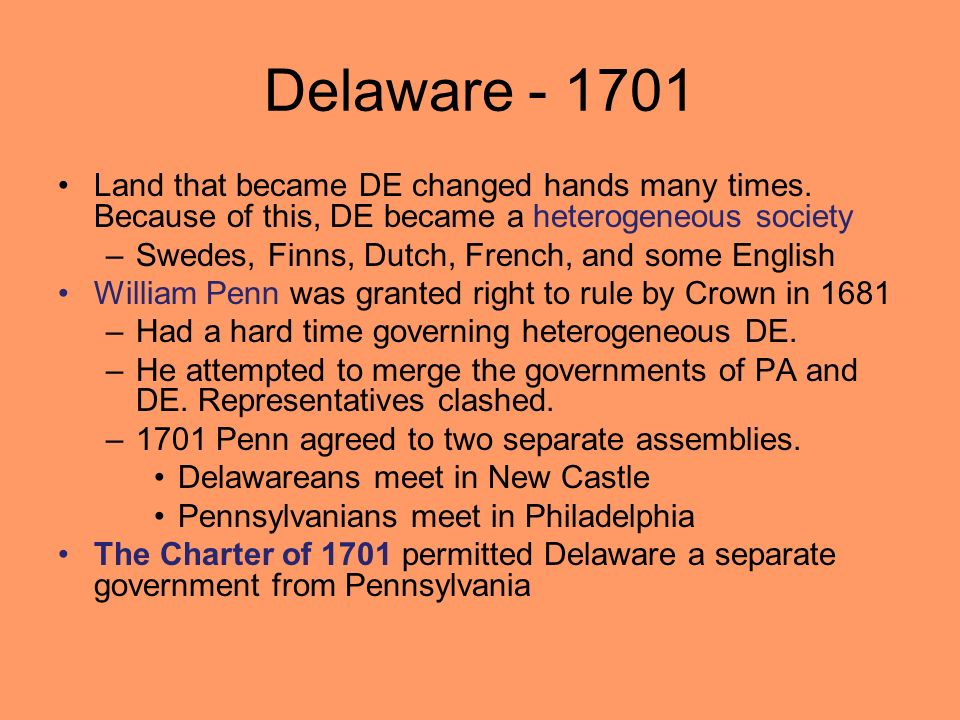 Delaware - 1701 Land that became DE changed hands many times. Because of this, DE became a heterogeneous society.