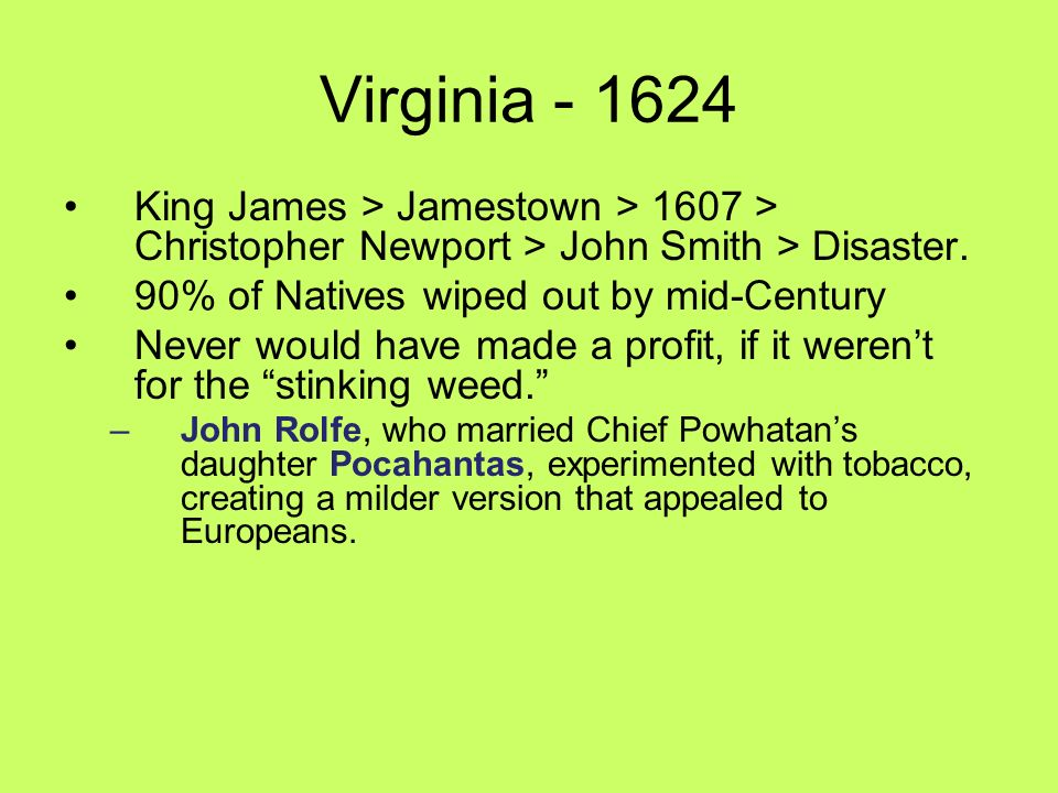 Virginia - 1624 King James > Jamestown > 1607 > Christopher Newport > John Smith > Disaster. 90% of Natives wiped out by mid-Century.