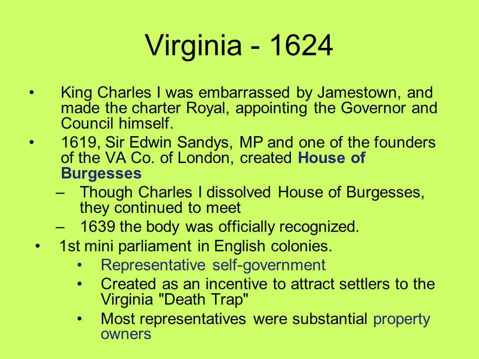 Virginia - 1624 King Charles I was embarrassed by Jamestown, and made the charter Royal, appointing the Governor and Council himself.