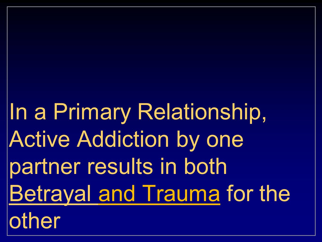 In a Primary Relationship, Active Addiction by one partner results in both Betrayal and Trauma for the other