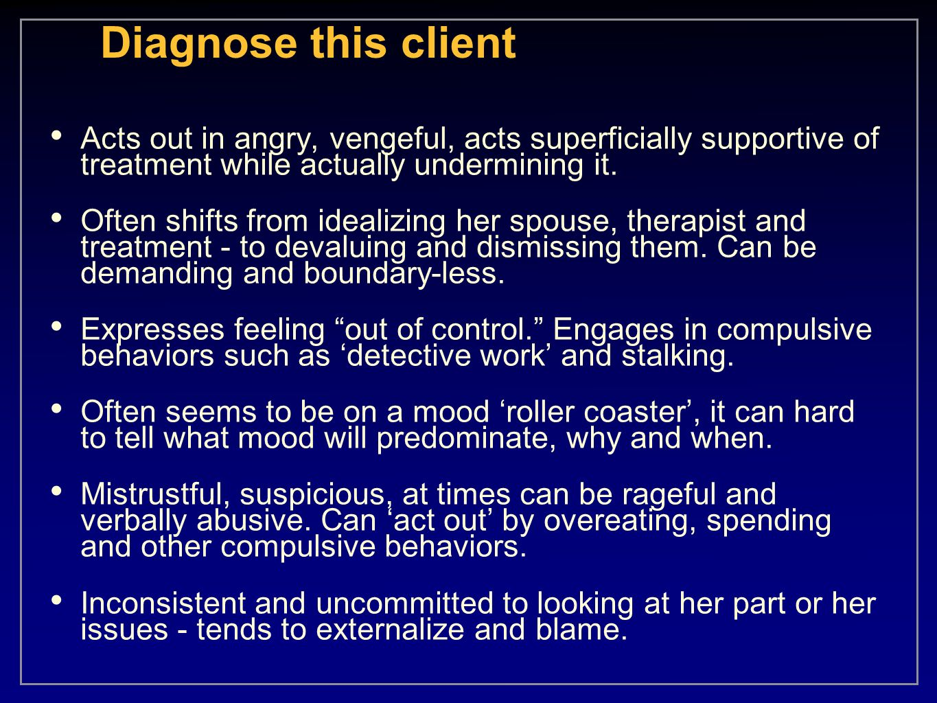 Diagnose this clientActs out in angry, vengeful, acts superficially supportive of treatment while actually undermining it.