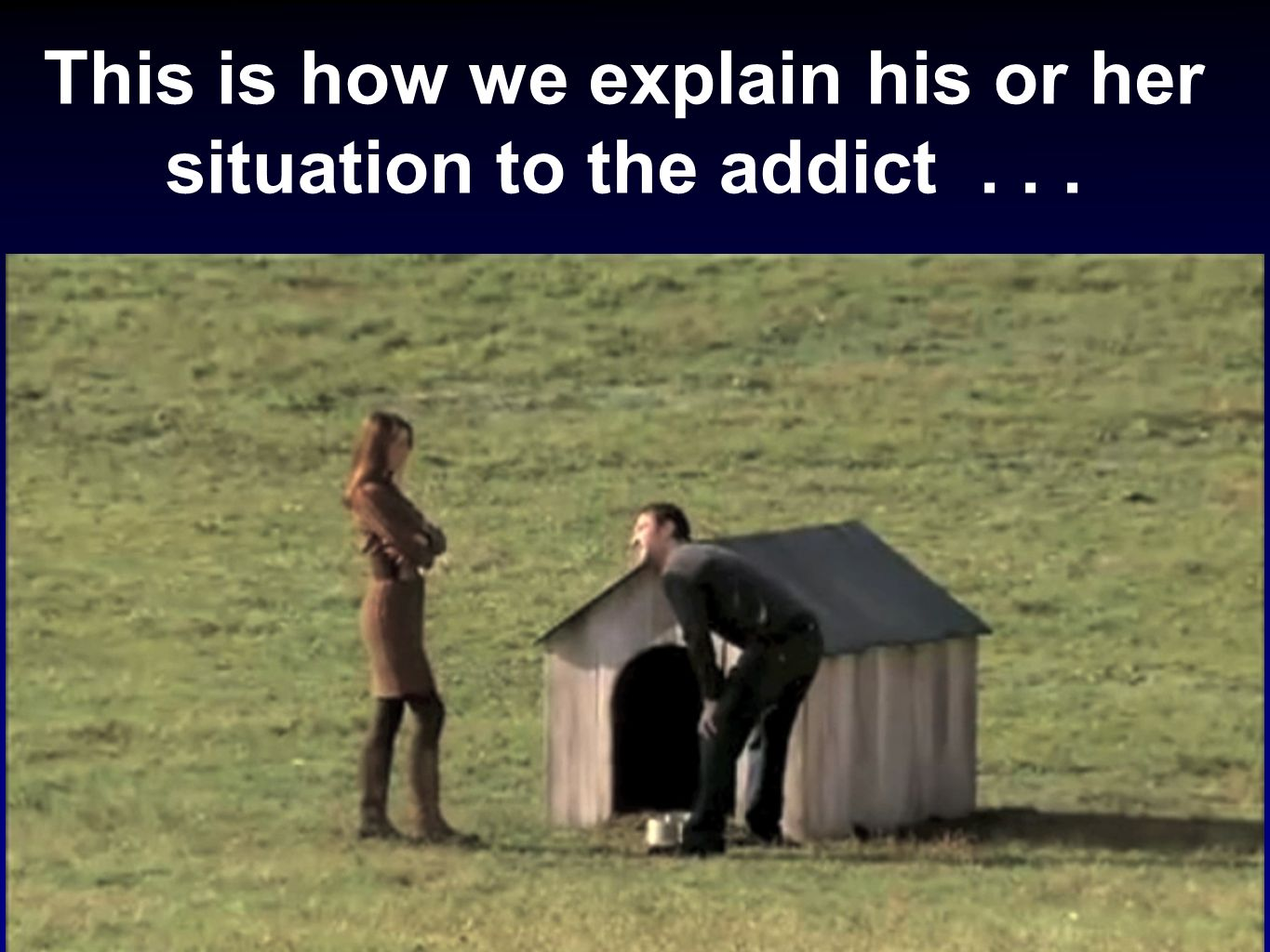 This is how we explain his or her situation to the addict . . .