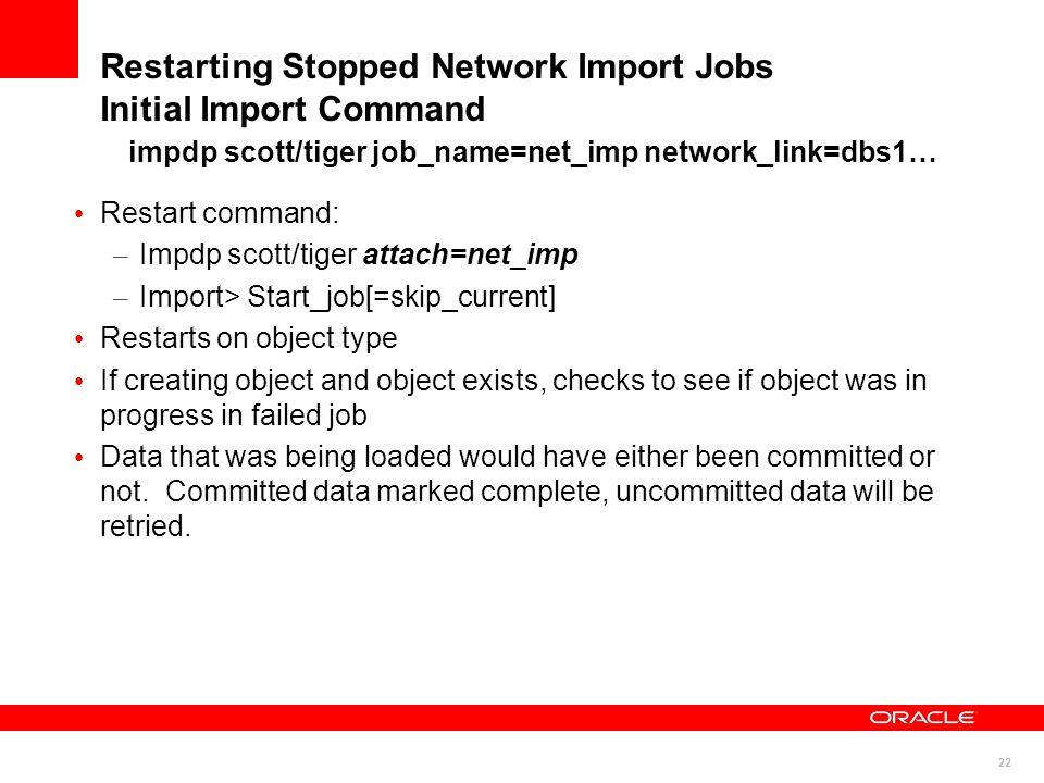 Restarting Stopped Network Import Jobs Initial Import Command impdp scott/tiger job_name=net_imp network_link=dbs1…
