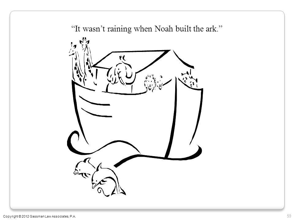 It wasn't raining when Noah built the ark.