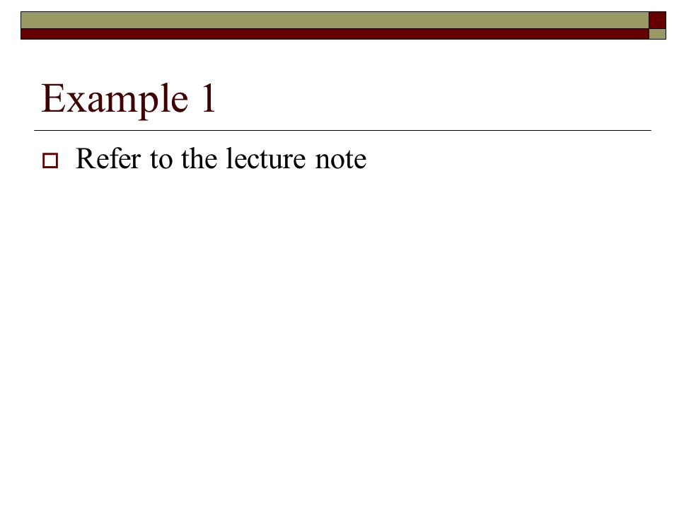 Example 1 Refer to the lecture note