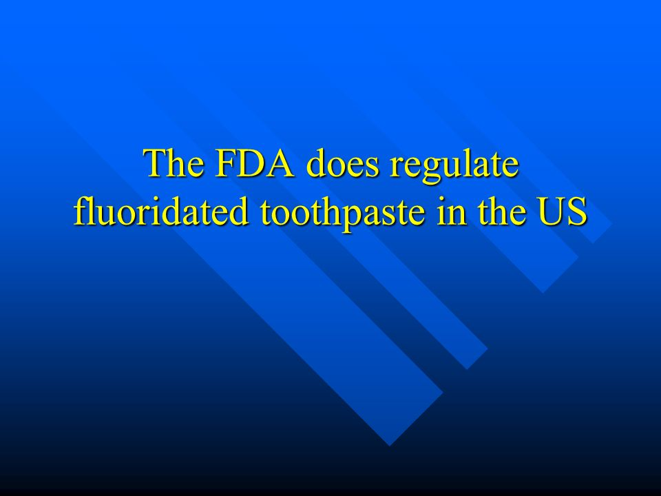 The FDA does regulate fluoridated toothpaste in the US